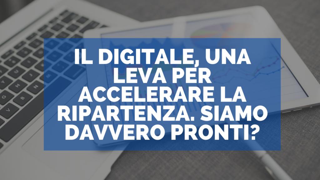 Il Digitale, una leva per accelerare la ripartenza. Siamo davvero pronti?