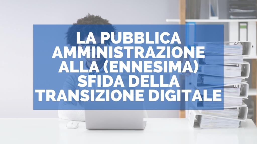 La pubblica amministrazione alla (ennesima) sfida della transizione digitale