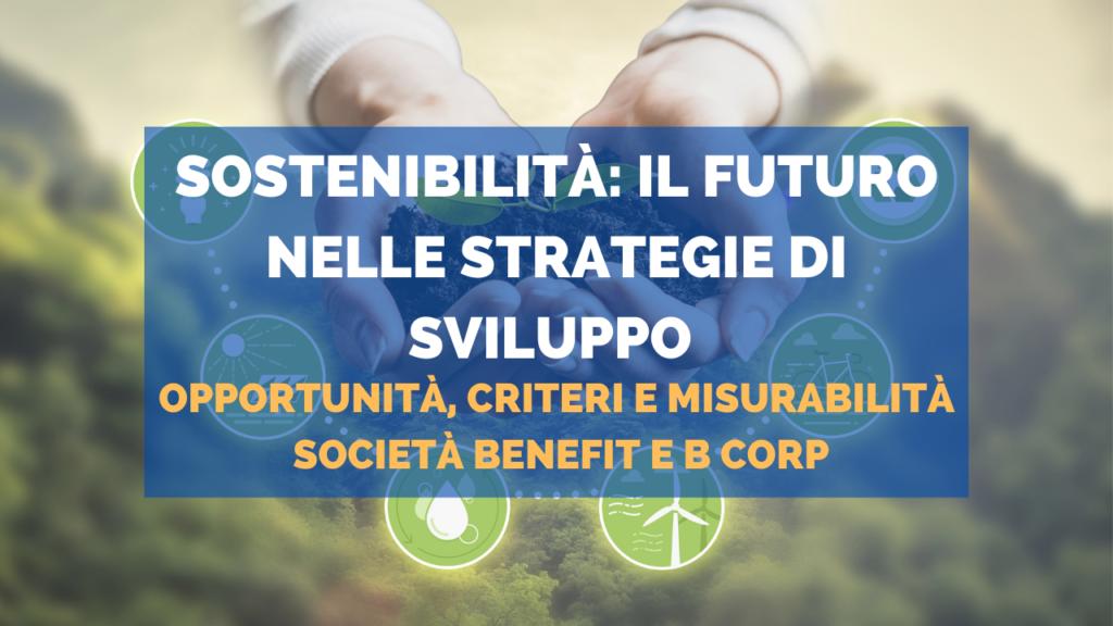 Sostenibilità: il futuro nelle strategie di sviluppo. Opportunità, criteri e misurabilità. Società benefit e B Corp.
